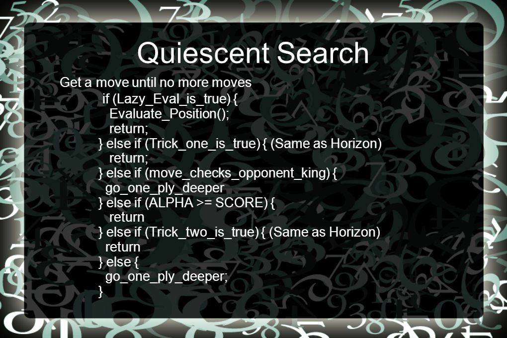 Quiescent Search Get a move until no more moves if (Lazy_Eval_is_true) { Evaluate_Position(); return; } else if (Trick_one_is_true) { (Same as Horizon) return; } else if (move_checks_opponent_king) { go_one_ply_deeper } else if (ALPHA >= SCORE) { return } else if (Trick_two_is_true) { (Same as Horizon) return } else { go_one_ply_deeper; }