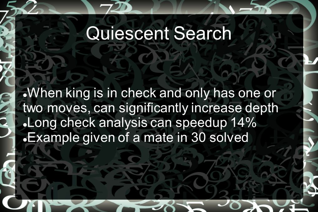 Quiescent Search When king is in check and only has one or two moves, can significantly increase depth Long check analysis can speedup 14% Example given of a mate in 30 solved