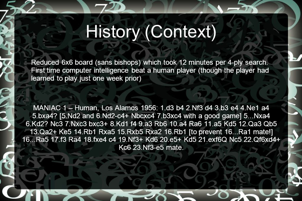 History (Context) MANIAC 1 – Human, Los Alamos 1956: 1.d3 b4 2.Nf3 d4 3.b3 e4 4.Ne1 a4 5.bxa4? [5.Nd2 and 6.Nd2-c4+ Nbcxc4 7.b3xc4 with a good game] 5