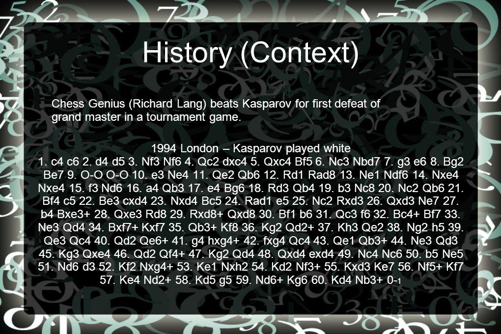 History (Context) 1994 London – Kasparov played white 1. c4 c6 2. d4 d5 3. Nf3 Nf6 4. Qc2 dxc4 5. Qxc4 Bf5 6. Nc3 Nbd7 7. g3 e6 8. Bg2 Be7 9. O-O O-O