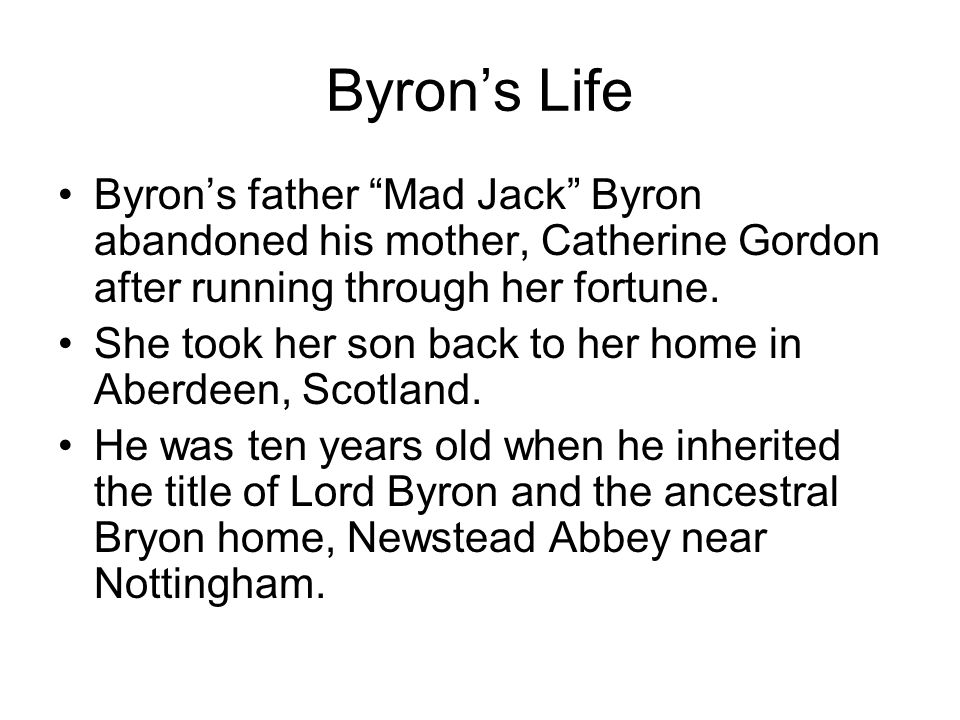 "Byron's Life Byron's father ""Mad Jack"" Byron abandoned his mother, Catherine Gordon after running through her fortune. She took her son back to her ho"