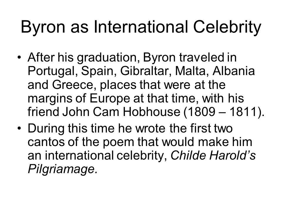 Byron as International Celebrity After his graduation, Byron traveled in Portugal, Spain, Gibraltar, Malta, Albania and Greece, places that were at th