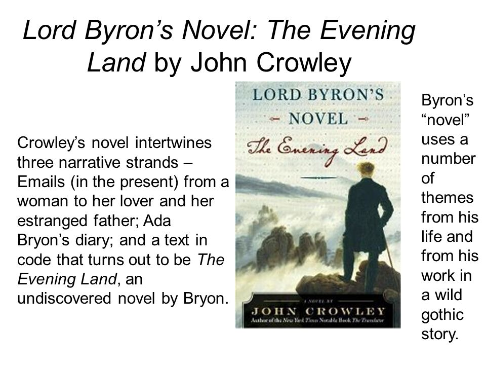 Lord Byron's Novel: The Evening Land by John Crowley Crowley's novel intertwines three narrative strands – Emails (in the present) from a woman to her