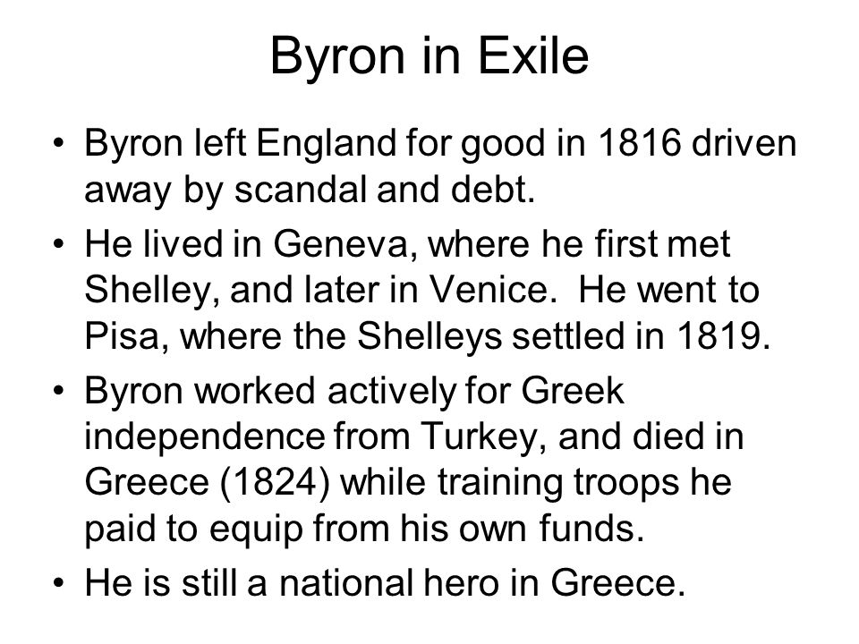 Byron in Exile Byron left England for good in 1816 driven away by scandal and debt. He lived in Geneva, where he first met Shelley, and later in Venic