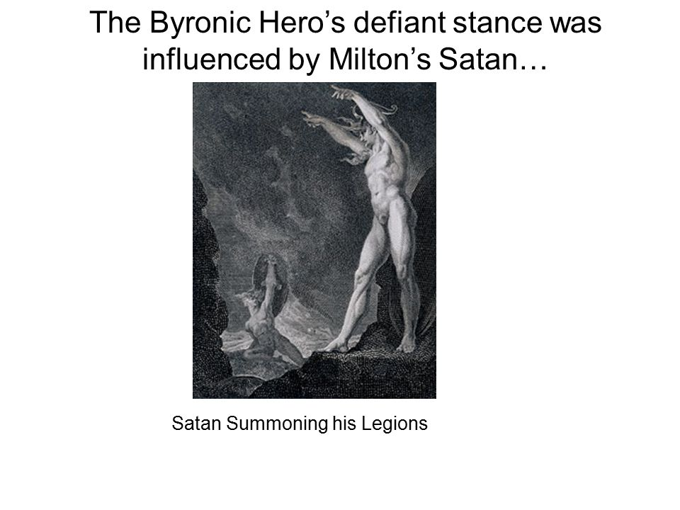 The Byronic Hero's defiant stance was influenced by Milton's Satan… Satan Summoning his Legions