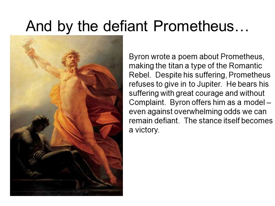 And by the defiant Prometheus… Byron wrote a poem about Prometheus, making the titan a type of the Romantic Rebel. Despite his suffering, Prometheus r