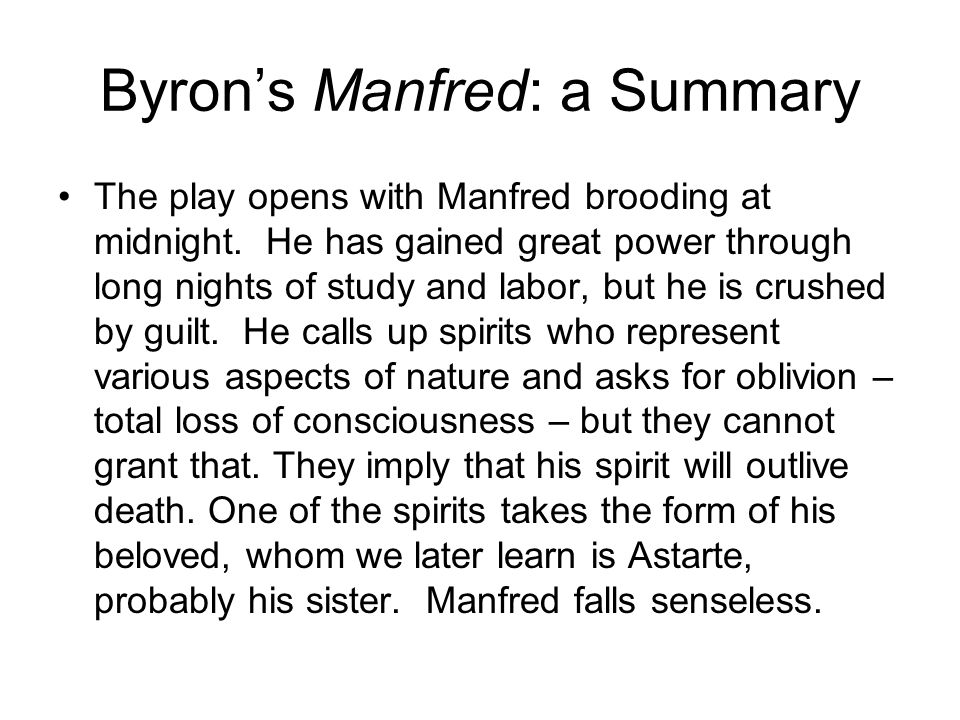 Byron's Manfred: a Summary The play opens with Manfred brooding at midnight. He has gained great power through long nights of study and labor, but he