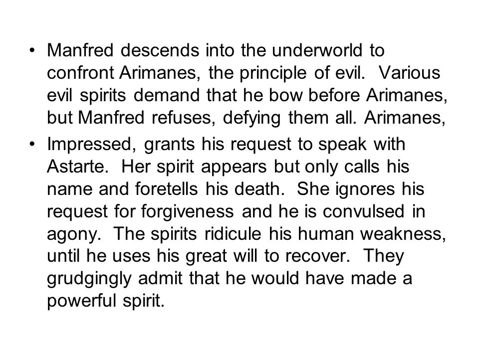 Manfred descends into the underworld to confront Arimanes, the principle of evil. Various evil spirits demand that he bow before Arimanes, but Manfred