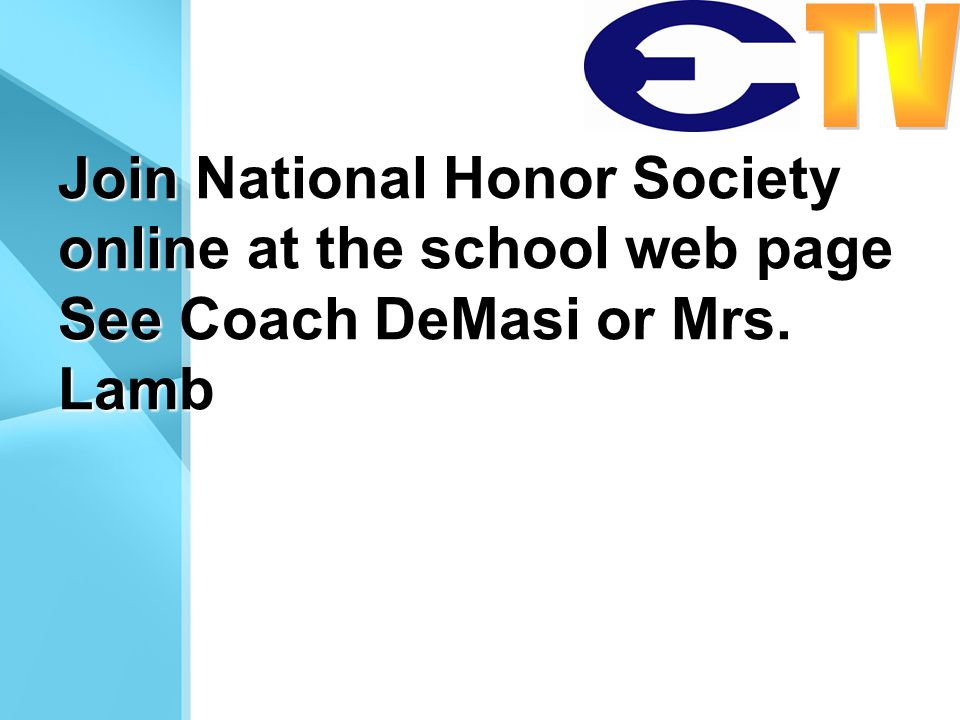 Join National Honor Society online at the school web page See Coach DeMasi or Mrs. Lamb