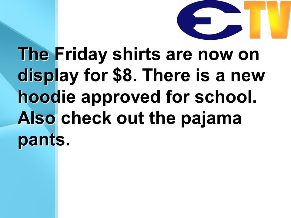 The Friday shirts are now on display for $8. There is a new hoodie approved for school. Also check out the pajama pants.