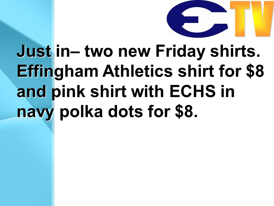 Just in– two new Friday shirts. Effingham Athletics shirt for $8 and pink shirt with ECHS in navy polka dots for $8.
