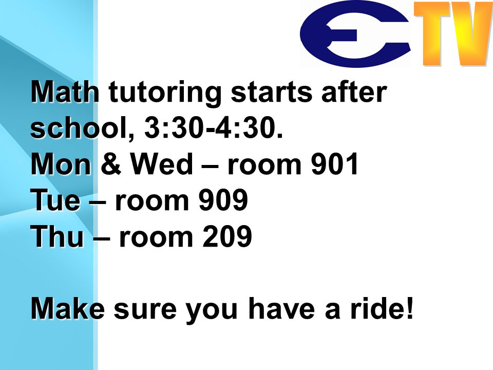 Math tutoring starts after school, 3:30-4:30. Mon & Wed – room 901 Tue – room 909 Thu – room 209 Make sure you have a ride!