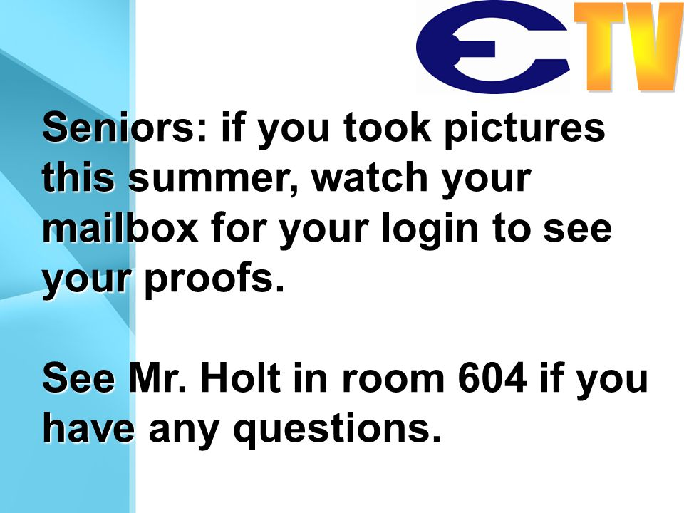 Seniors: if you took pictures this summer, watch your mailbox for your login to see your proofs. See Mr. Holt in room 604 if you have any questions.