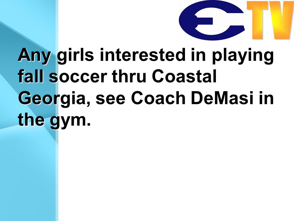 Any girls interested in playing fall soccer thru Coastal Georgia, see Coach DeMasi in the gym.