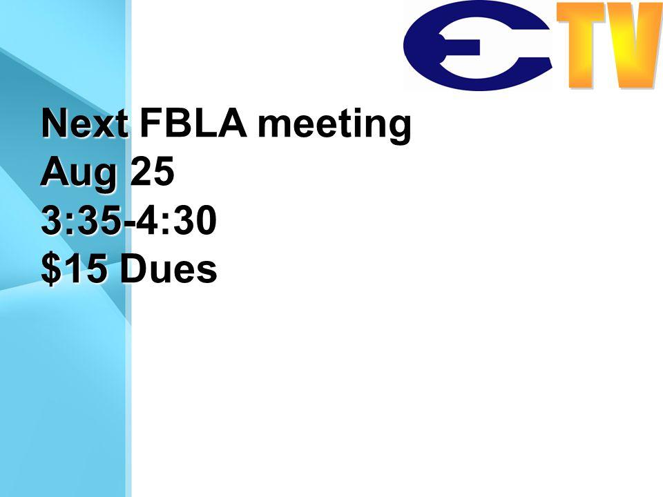 Next FBLA meeting Aug 25 3:35-4:30 $15 Dues