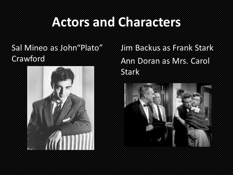 Actors and Characters Sal Mineo as John Plato Crawford Jim Backus as Frank Stark Ann Doran as Mrs.