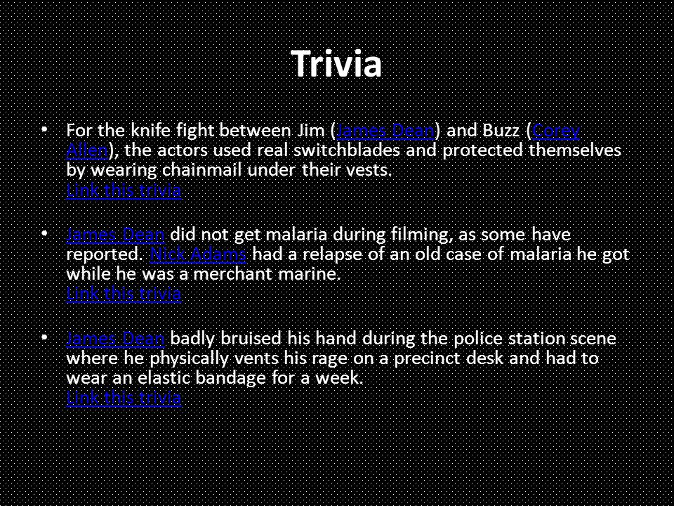 Trivia For the knife fight between Jim (James Dean) and Buzz (Corey Allen), the actors used real switchblades and protected themselves by wearing chainmail under their vests.