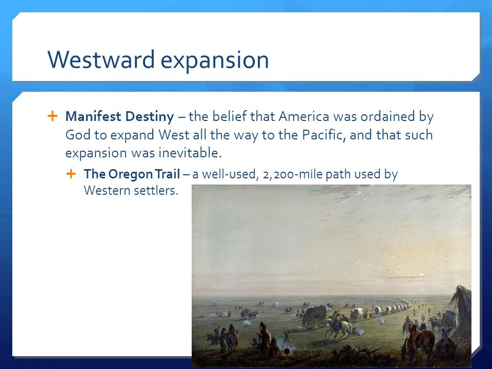 Westward expansion  Manifest Destiny – the belief that America was ordained by God to expand West all the way to the Pacific, and that such expansion