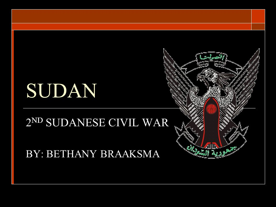 SUDAN 2 ND SUDANESE CIVIL WAR BY: BETHANY BRAAKSMA