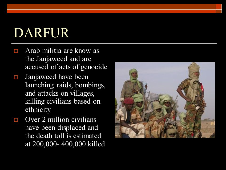 DARFUR  Arab militia are know as the Janjaweed and are accused of acts of genocide  Janjaweed have been launching raids, bombings, and attacks on villages, killing civilians based on ethnicity  Over 2 million civilians have been displaced and the death toll is estimated at 200,000- 400,000 killed
