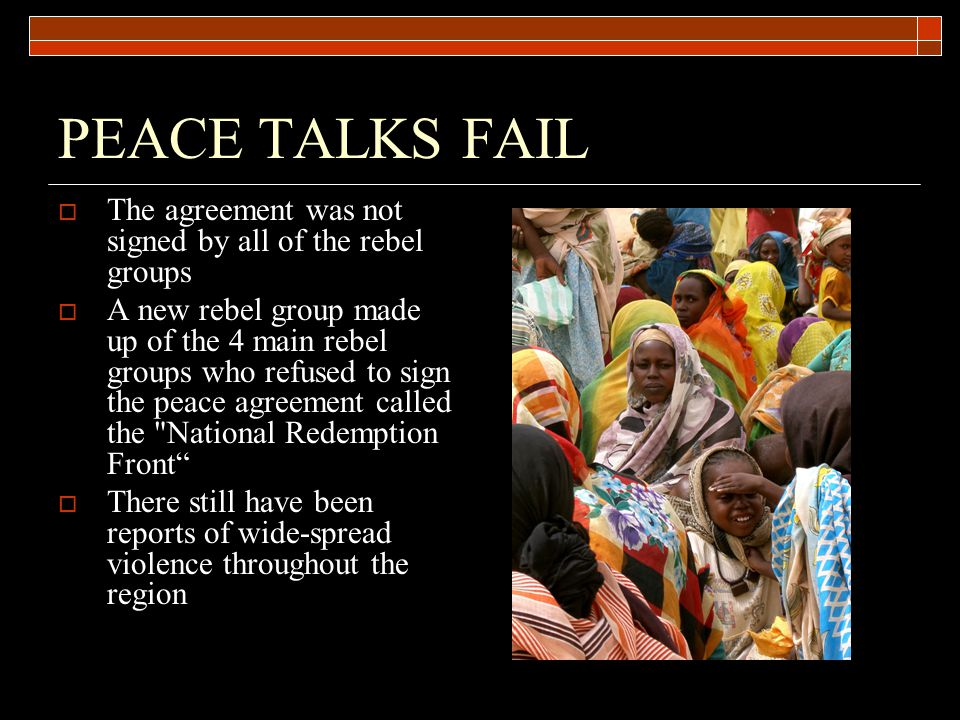 PEACE TALKS FAIL  The agreement was not signed by all of the rebel groups  A new rebel group made up of the 4 main rebel groups who refused to sign the peace agreement called the National Redemption Front  There still have been reports of wide-spread violence throughout the region