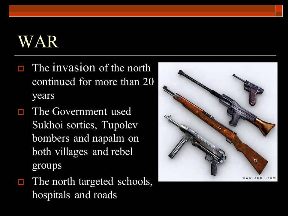WAR  The invasion of the north continued for more than 20 years  The Government used Sukhoi sorties, Tupolev bombers and napalm on both villages and rebel groups  The north targeted schools, hospitals and roads