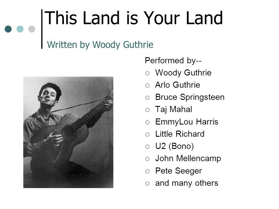 This Land is Your Land Performed by-- Woody Guthrie Arlo Guthrie Bruce Springsteen Taj Mahal EmmyLou Harris Little Richard U2 (Bono) John Mellencamp P