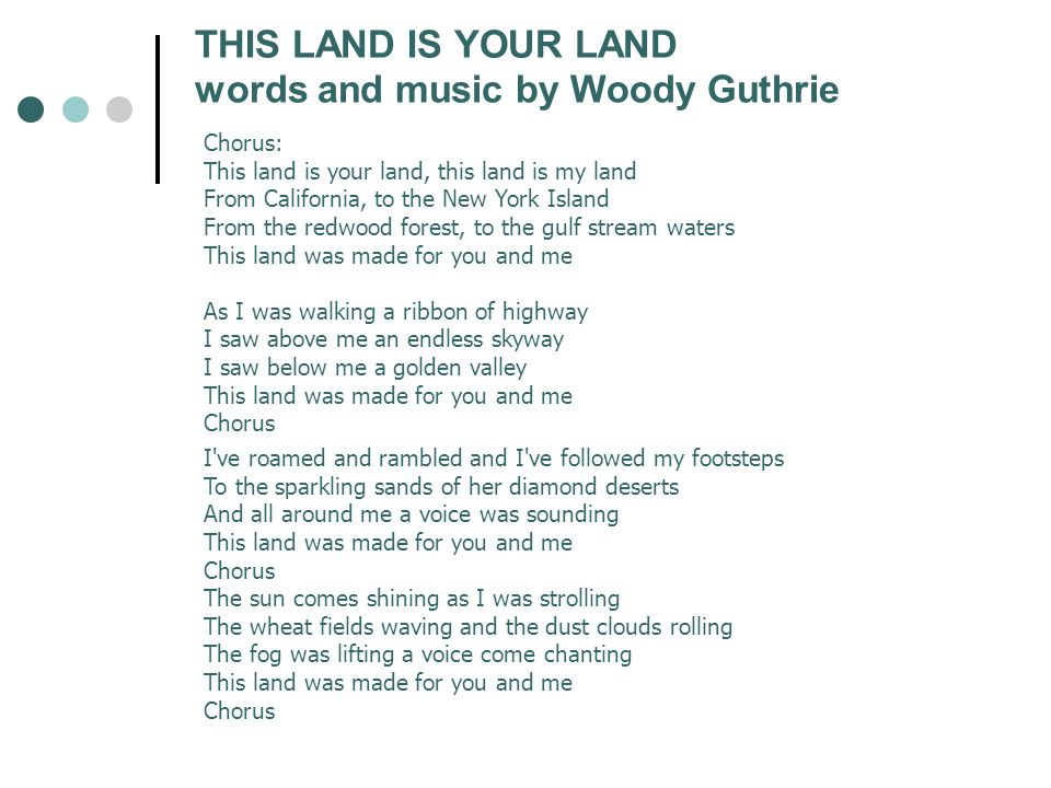 Chorus: This land is your land, this land is my land From California, to the New York Island From the redwood forest, to the gulf stream waters This l