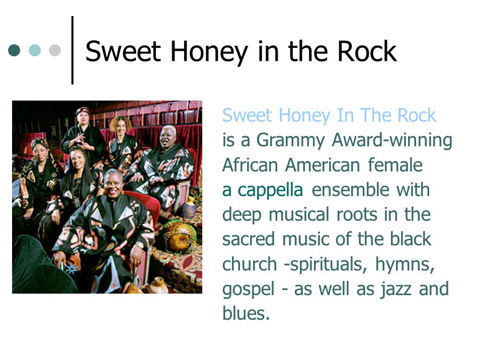 Sweet Honey in the Rock Sweet Honey In The Rock is a Grammy Award-winning African American female a cappella ensemble with deep musical roots in the s