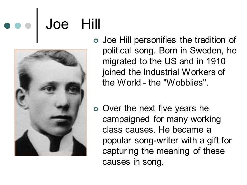 Joe Hill Joe Hill personifies the tradition of political song. Born in Sweden, he migrated to the US and in 1910 joined the Industrial Workers of the