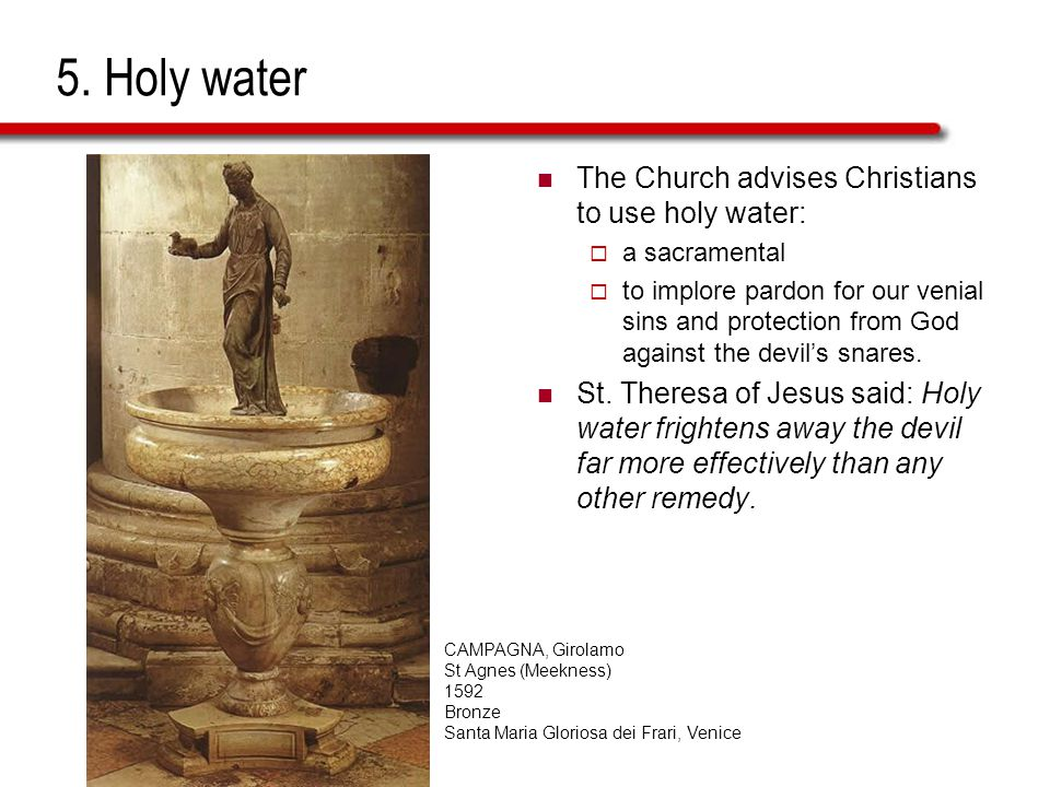 5. Holy water The Church advises Christians to use holy water:  a sacramental  to implore pardon for our venial sins and protection from God against