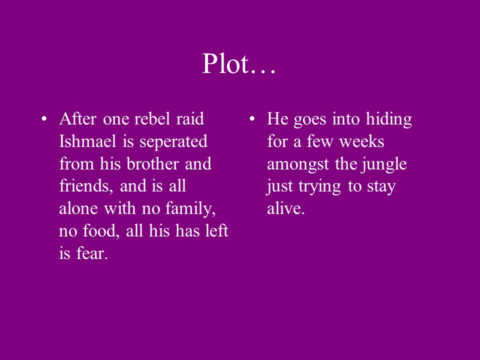 Plot… After one rebel raid Ishmael is seperated from his brother and friends, and is all alone with no family, no food, all his has left is fear.