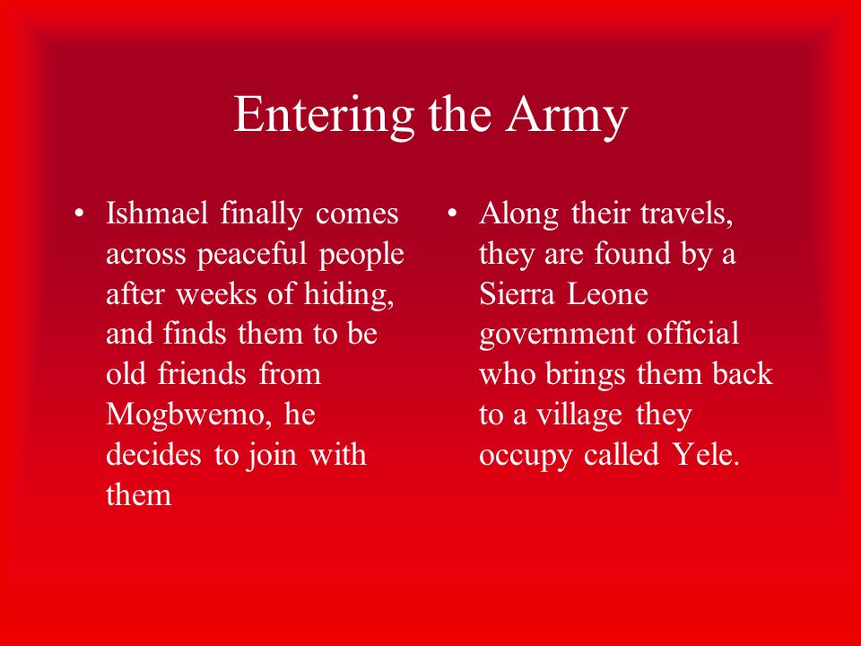 Entering the Army Ishmael finally comes across peaceful people after weeks of hiding, and finds them to be old friends from Mogbwemo, he decides to join with them Along their travels, they are found by a Sierra Leone government official who brings them back to a village they occupy called Yele.