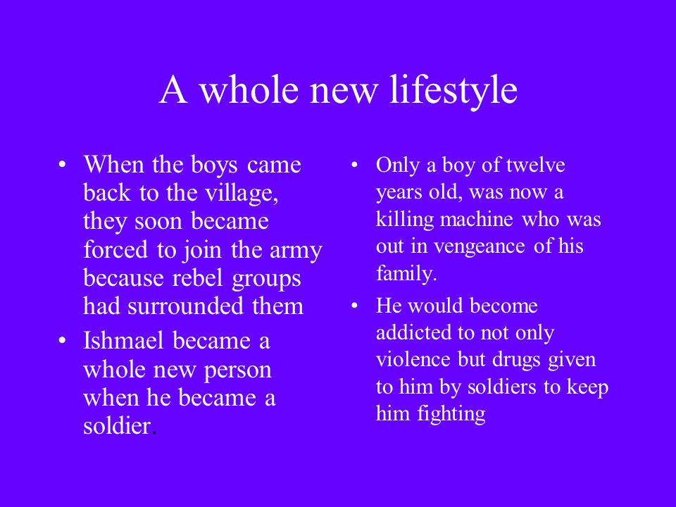 A whole new lifestyle When the boys came back to the village, they soon became forced to join the army because rebel groups had surrounded them Ishmael became a whole new person when he became a soldier.