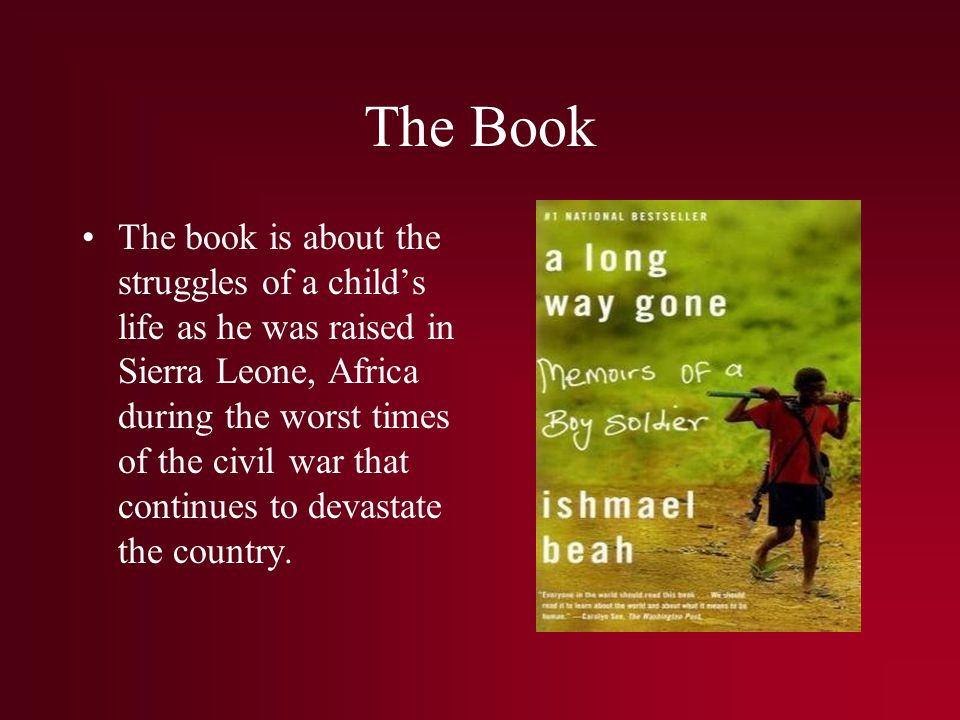 The Book The book is about the struggles of a child's life as he was raised in Sierra Leone, Africa during the worst times of the civil war that continues to devastate the country.