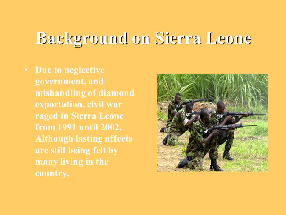 Background on Sierra Leone Due to neglective government, and mishandling of diamond exportation, civil war raged in Sierra Leone from 1991 until 2002.