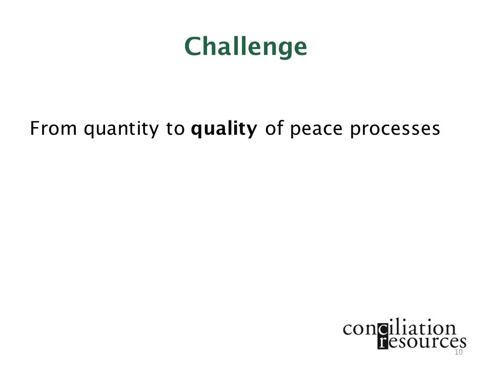 Challenge From quantity to quality of peace processes 10