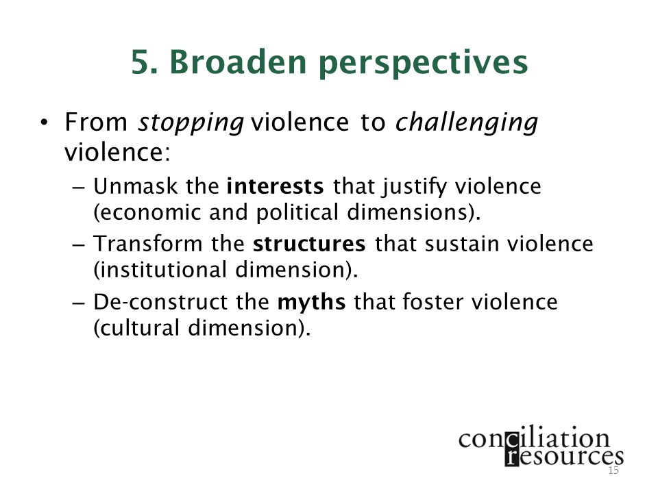 5. Broaden perspectives From stopping violence to challenging violence: – Unmask the interests that justify violence (economic and political dimension