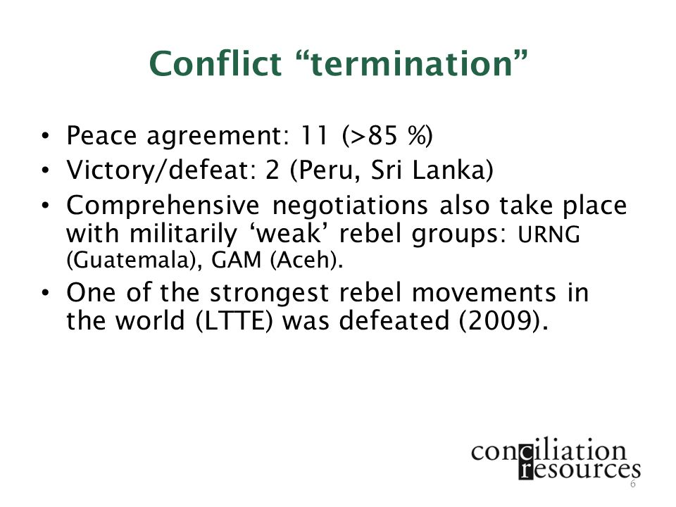Conflict termination Peace agreement: 11 (>85 %) Victory/defeat: 2 (Peru, Sri Lanka) Comprehensive negotiations also take place with militarily 'weak' rebel groups: URNG (Guatemala), GAM (Aceh).