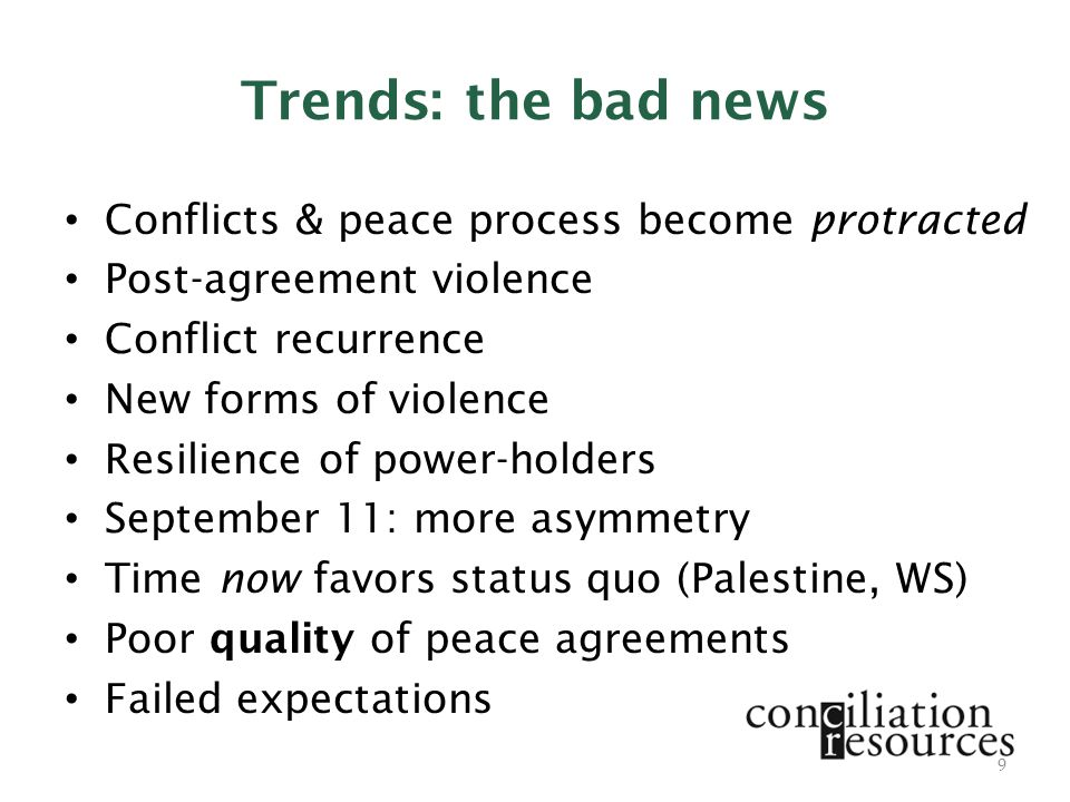 Trends: the bad news Conflicts & peace process become protracted Post-agreement violence Conflict recurrence New forms of violence Resilience of power-holders September 11: more asymmetry Time now favors status quo (Palestine, WS) Poor quality of peace agreements Failed expectations 9