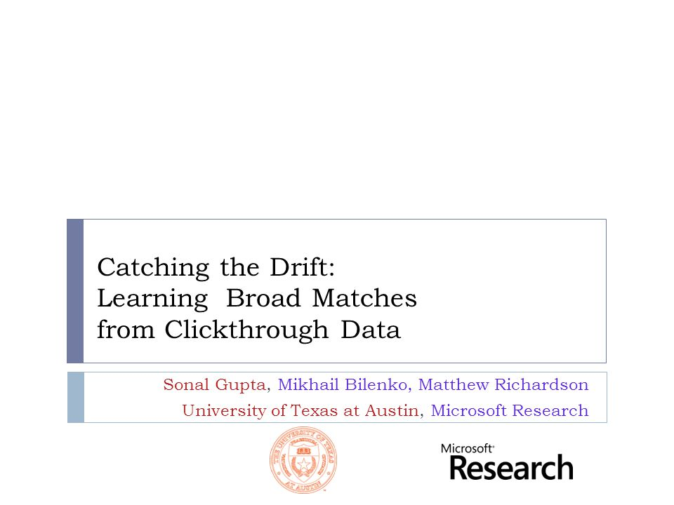 Catching the Drift: Learning Broad Matches from Clickthrough Data Sonal Gupta, Mikhail Bilenko, Matthew Richardson University of Texas at Austin, Microsoft Research