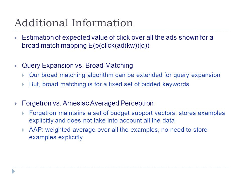 Additional Information  Estimation of expected value of click over all the ads shown for a broad match mapping E(p(click(ad(kw))|q))  Query Expansion vs.