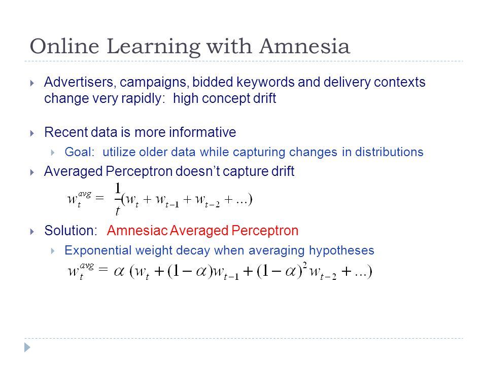 Online Learning with Amnesia  Advertisers, campaigns, bidded keywords and delivery contexts change very rapidly: high concept drift  Recent data is more informative  Goal: utilize older data while capturing changes in distributions  Averaged Perceptron doesn't capture drift  Solution: Amnesiac Averaged Perceptron  Exponential weight decay when averaging hypotheses