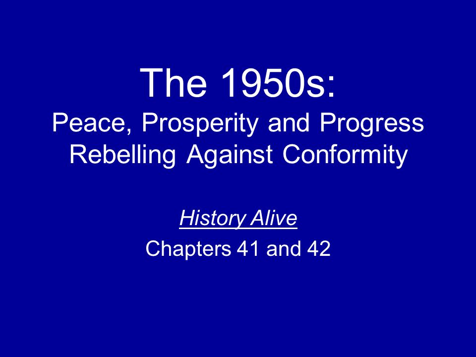 The 1950s: Peace, Prosperity and Progress Rebelling Against Conformity History Alive Chapters 41 and 42