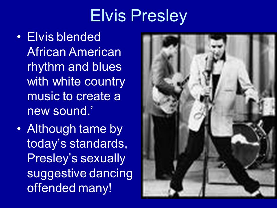 Elvis Presley Elvis blended African American rhythm and blues with white country music to create a new sound.' Although tame by today's standards, Presley's sexually suggestive dancing offended many!