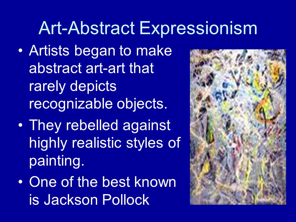 Art-Abstract Expressionism Artists began to make abstract art-art that rarely depicts recognizable objects.