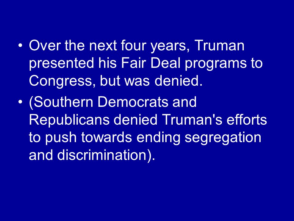 Over the next four years, Truman presented his Fair Deal programs to Congress, but was denied.