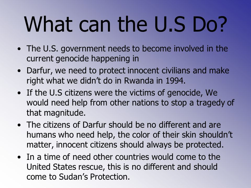 What can the U.S Do? The U.S. government needs to become involved in the current genocide happening in Darfur, we need to protect innocent civilians a