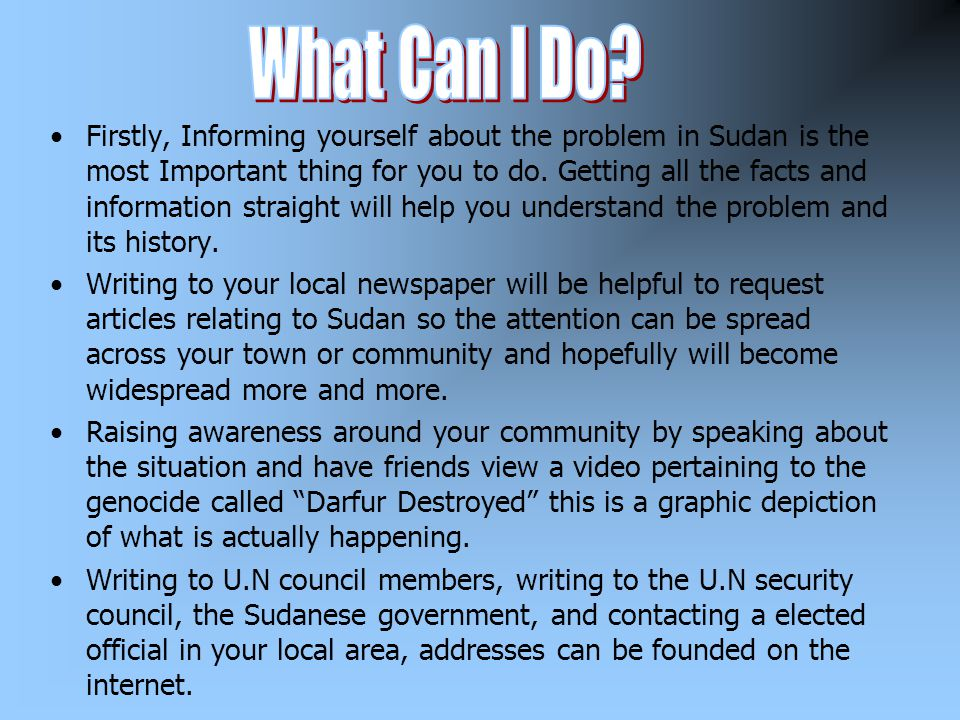 Firstly, Informing yourself about the problem in Sudan is the most Important thing for you to do. Getting all the facts and information straight will