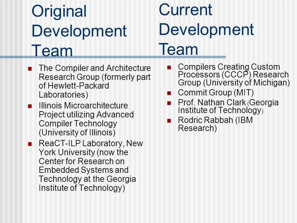 Original Development Team The Compiler and Architecture Research Group (formerly part of Hewlett-Packard Laboratories) Illinois Microarchitecture Project utilizing Advanced Compiler Technology (University of Illinois) ReaCT-ILP Laboratory, New York University (now the Center for Research on Embedded Systems and Technology at the Georgia Institute of Technology) Compilers Creating Custom Processors (CCCP) Research Group (University of Michigan) Commit Group (MIT) Prof.